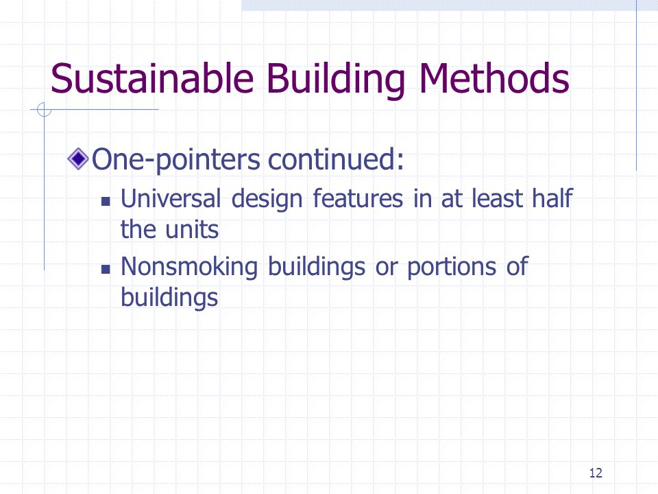 12 Sustainable Building Methods One-pointers continued: Universal design features in at least half the units Nonsmoking buildings or portions of buildings