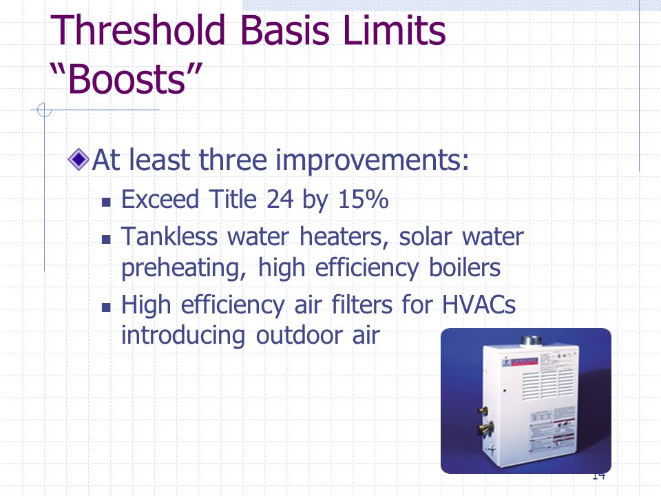 14 Threshold Basis Limits Boosts At least three improvements: Exceed Title 24 by 15% Tankless water heaters, solar water preheating, high efficiency boilers High efficiency air filters for HVACs introducing outdoor air