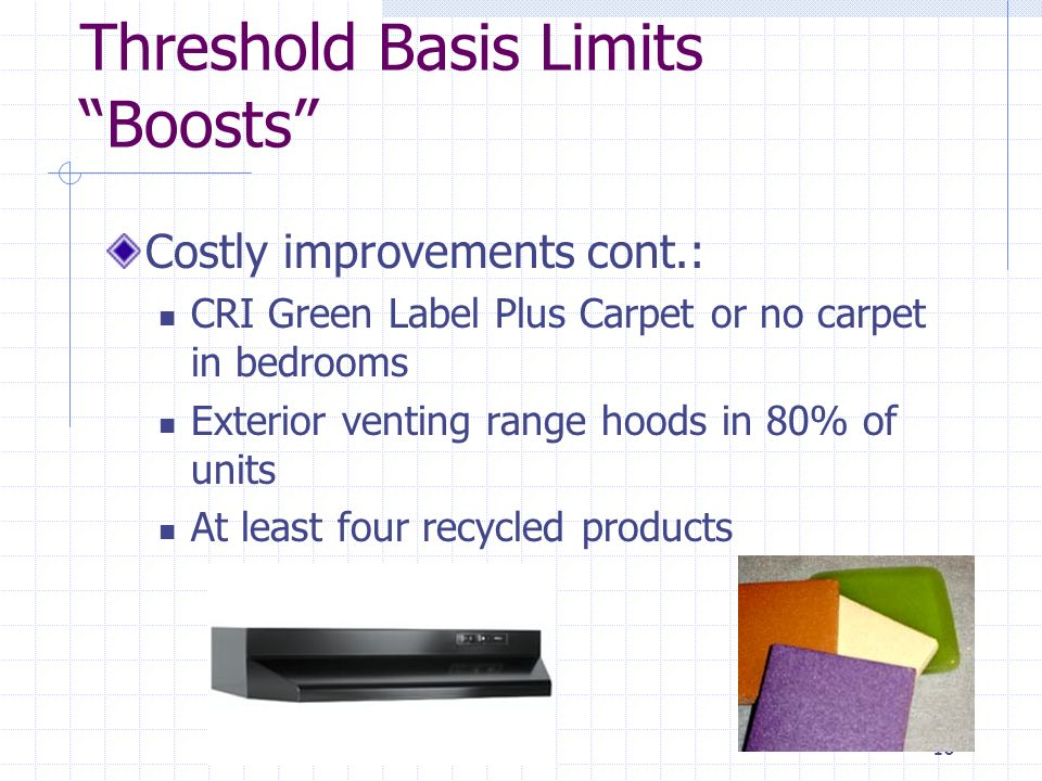 16 Threshold Basis Limits Boosts Costly improvements cont.: CRI Green Label Plus Carpet or no carpet in bedrooms Exterior venting range hoods in 80% of units At least four recycled products