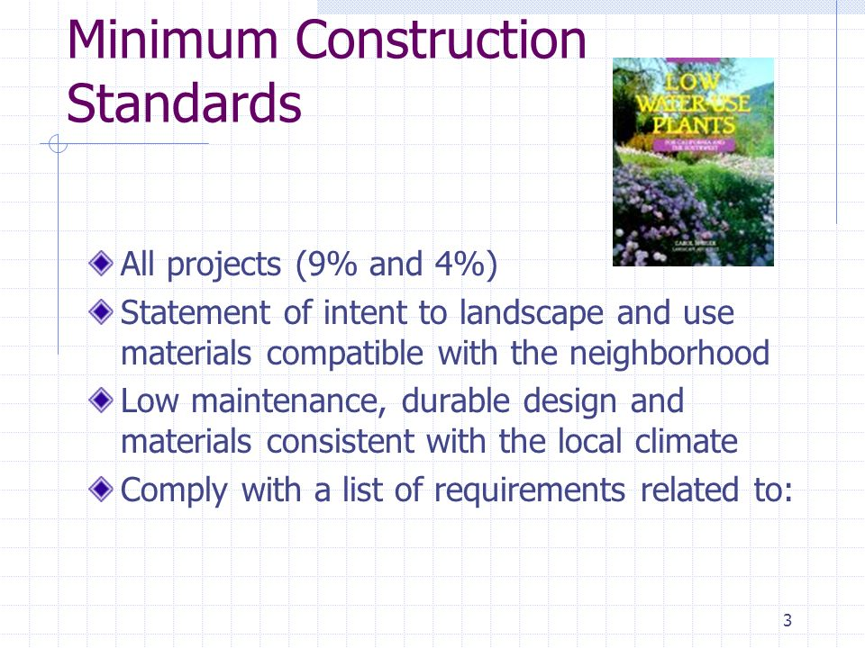 3 Minimum Construction Standards All projects (9% and 4%) Statement of intent to landscape and use materials compatible with the neighborhood Low maintenance, durable design and materials consistent with the local climate Comply with a list of requirements related to: