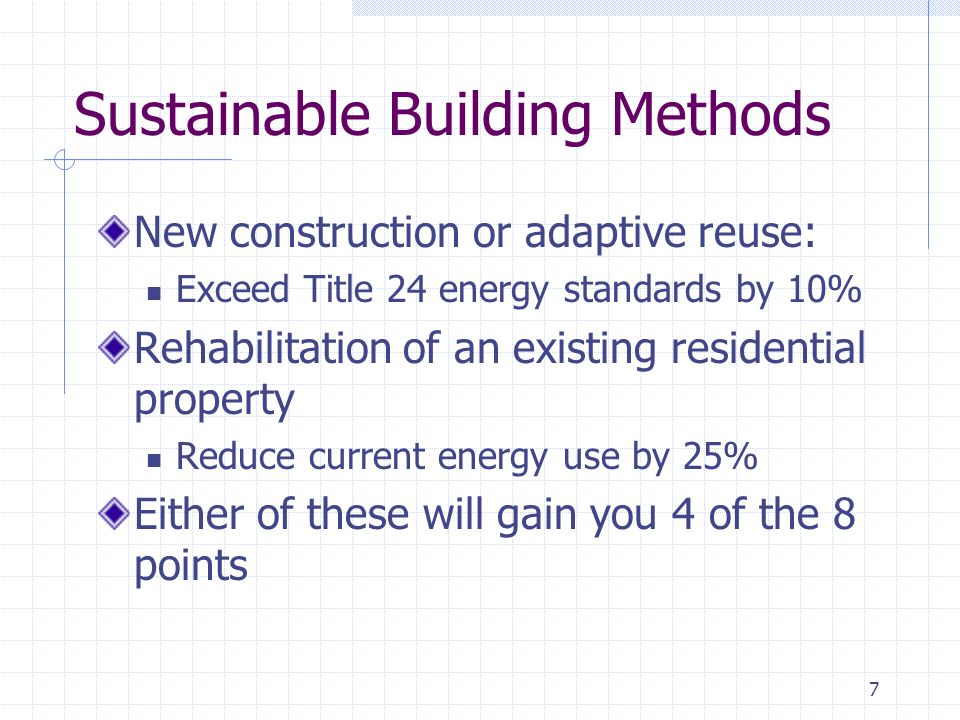 7 Sustainable Building Methods New construction or adaptive reuse: Exceed Title 24 energy standards by 10% Rehabilitation of an existing residential property Reduce current energy use by 25% Either of these will gain you 4 of the 8 points