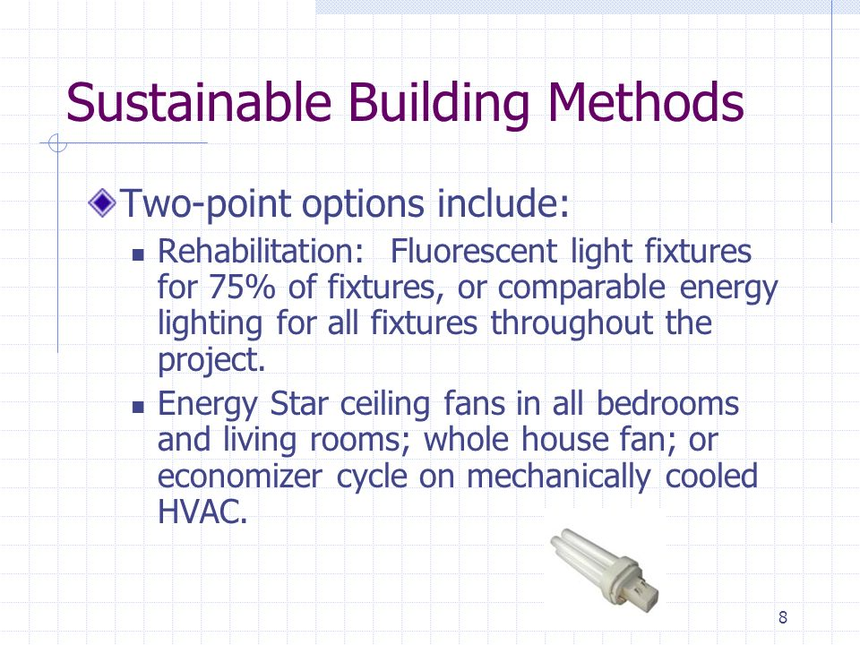 9 Sustainable Building Methods Two-pointers continued: One high-efficiency or dual-flush toilet per unit Outdoor-exhausting fans in all bathrooms with a humidistat sensor or timer A Construction Indoor Air Quality Management plan with specific practices