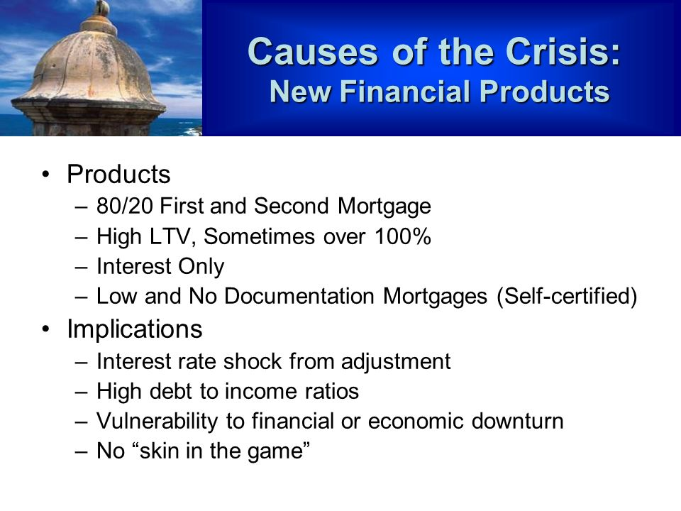 Products –80/20 First and Second Mortgage –High LTV, Sometimes over 100% –Interest Only –Low and No Documentation Mortgages (Self-certified) Implications –Interest rate shock from adjustment –High debt to income ratios –Vulnerability to financial or economic downturn –No skin in the game Causes of the Crisis: New Financial Products