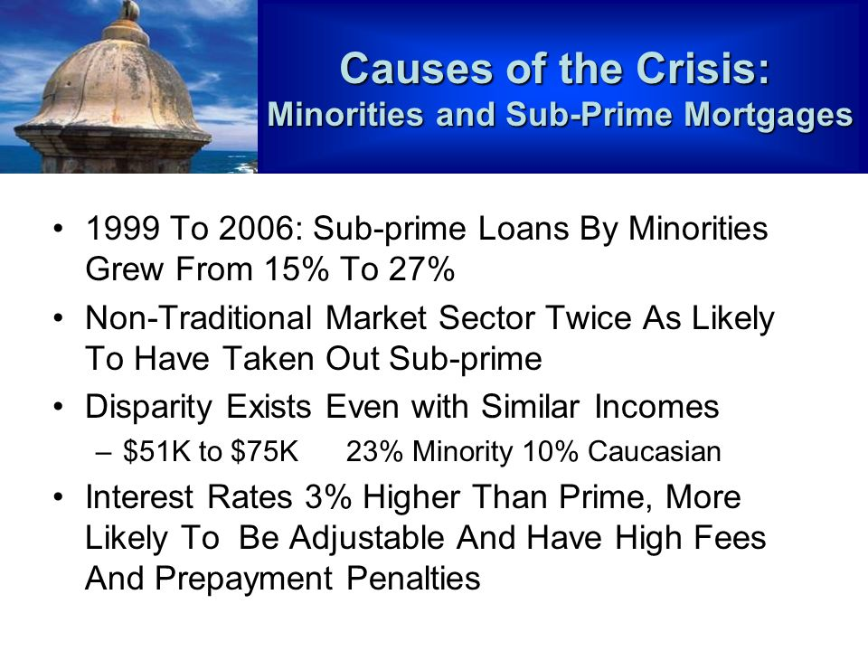1999 To 2006: Sub-prime Loans By Minorities Grew From 15% To 27% Non-Traditional Market Sector Twice As Likely To Have Taken Out Sub-prime Disparity Exists Even with Similar Incomes –$51K to $75K 23% Minority 10% Caucasian Interest Rates 3% Higher Than Prime, More Likely To Be Adjustable And Have High Fees And Prepayment Penalties Causes of the Crisis: Minorities and Sub-Prime Mortgages