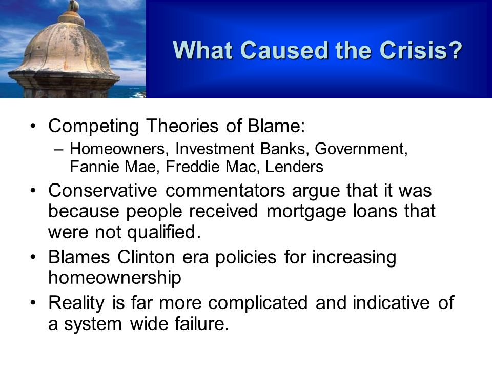 Competing Theories of Blame: –Homeowners, Investment Banks, Government, Fannie Mae, Freddie Mac, Lenders Conservative commentators argue that it was because people received mortgage loans that were not qualified.