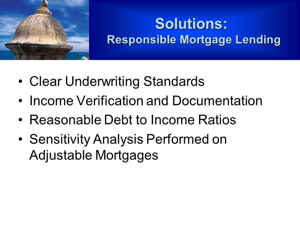 Clear Underwriting Standards Income Verification and Documentation Reasonable Debt to Income Ratios Sensitivity Analysis Performed on Adjustable MortgagesSolutions: Responsible Mortgage Lending