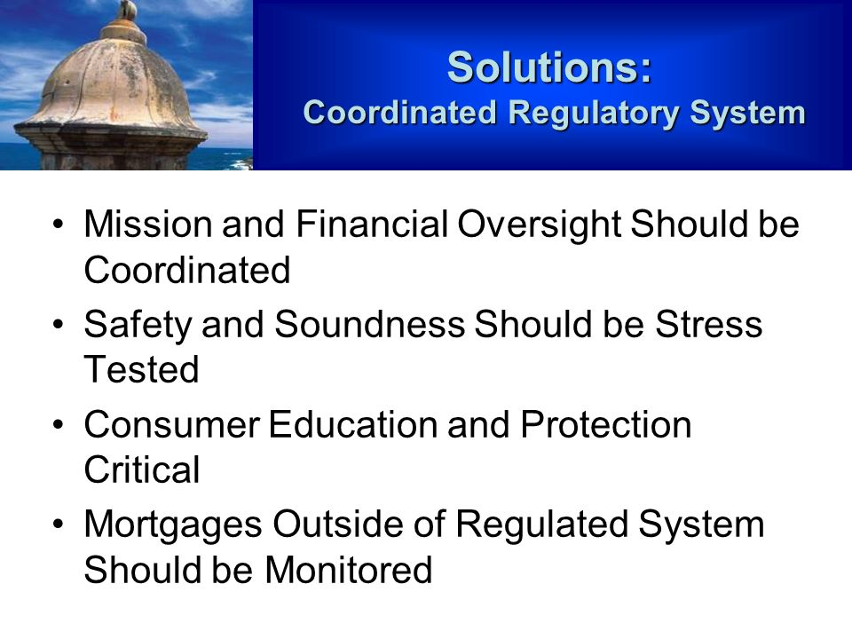 Mission and Financial Oversight Should be Coordinated Safety and Soundness Should be Stress Tested Consumer Education and Protection Critical Mortgages Outside of Regulated System Should be MonitoredSolutions: Coordinated Regulatory System Coordinated Regulatory System