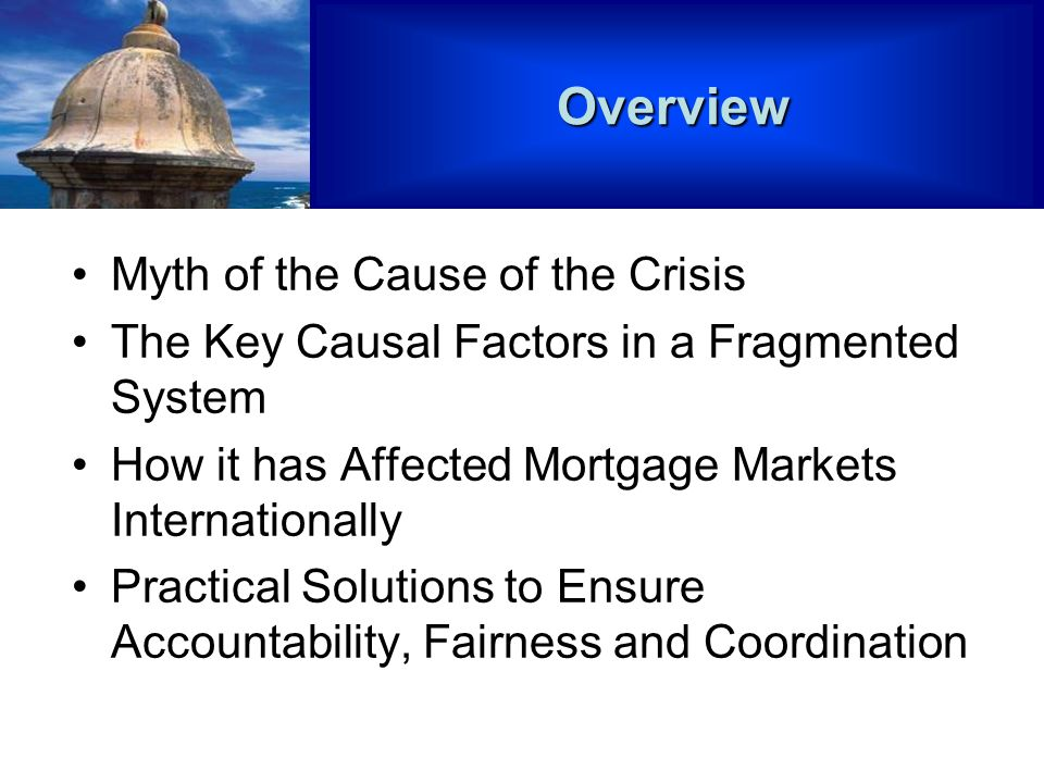 Myth of the Cause of the Crisis The Key Causal Factors in a Fragmented System How it has Affected Mortgage Markets Internationally Practical Solutions to Ensure Accountability, Fairness and CoordinationOverview