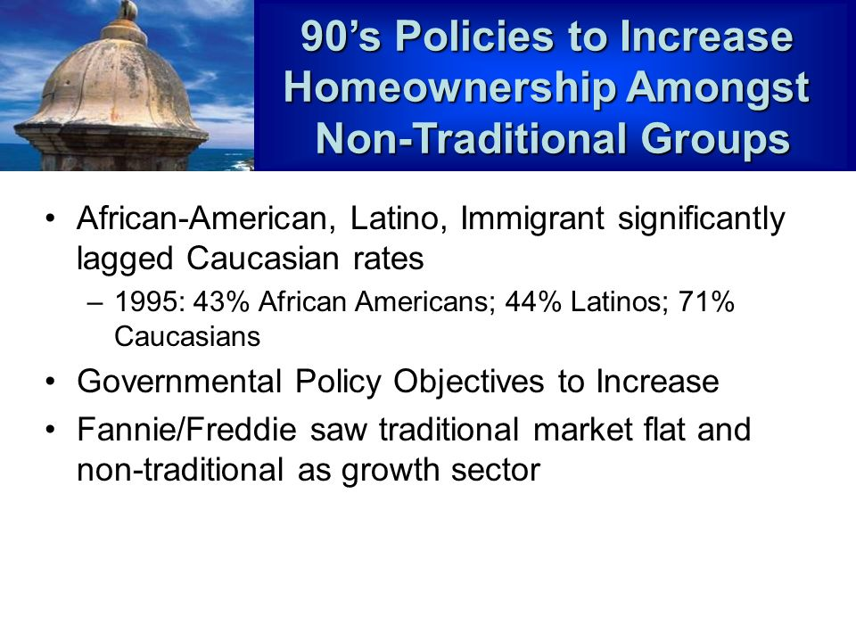 African-American, Latino, Immigrant significantly lagged Caucasian rates –1995: 43% African Americans; 44% Latinos; 71% Caucasians Governmental Policy Objectives to Increase Fannie/Freddie saw traditional market flat and non-traditional as growth sector 90s Policies to Increase Homeownership Amongst Non-Traditional Groups