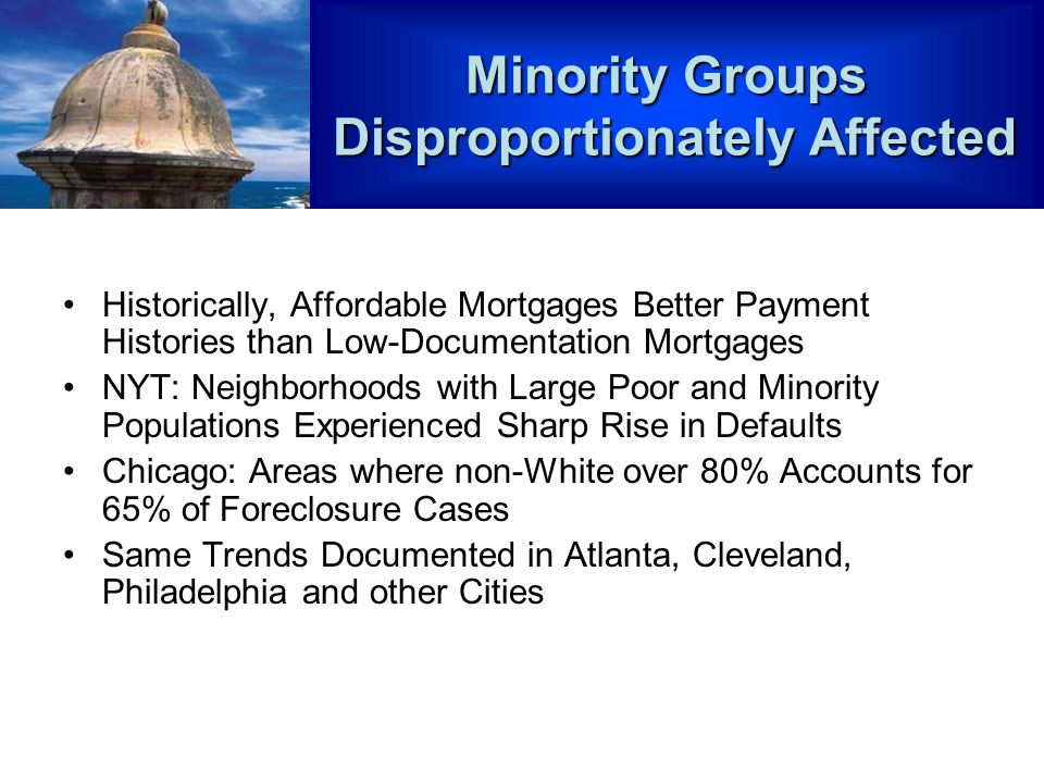 Historically, Affordable Mortgages Better Payment Histories than Low-Documentation Mortgages NYT: Neighborhoods with Large Poor and Minority Populations Experienced Sharp Rise in Defaults Chicago: Areas where non-White over 80% Accounts for 65% of Foreclosure Cases Same Trends Documented in Atlanta, Cleveland, Philadelphia and other Cities Minority Groups Disproportionately Affected