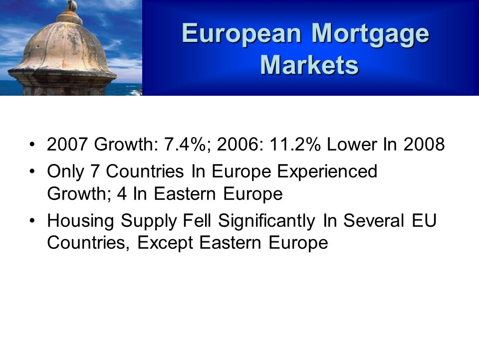 2007 Growth: 7.4%; 2006: 11.2% Lower In 2008 Only 7 Countries In Europe Experienced Growth; 4 In Eastern Europe Housing Supply Fell Significantly In Several EU Countries, Except Eastern Europe European Mortgage Markets