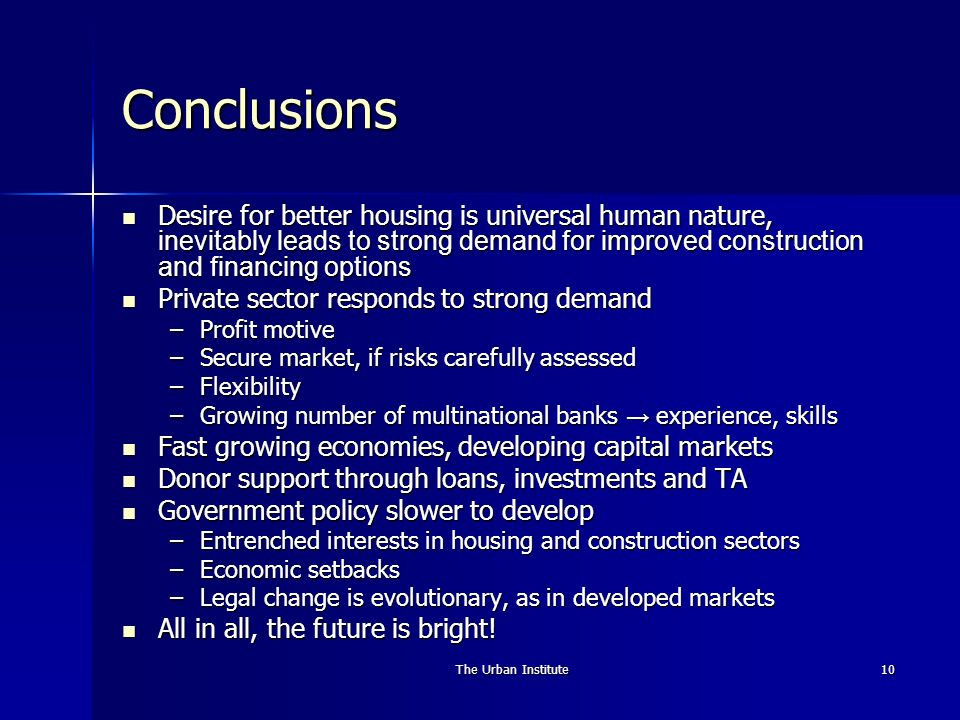 The Urban Institute10 Conclusions Desire for better housing is universal human nature, inevitably leads to strong demand for improved construction and financing options Desire for better housing is universal human nature, inevitably leads to strong demand for improved construction and financing options Private sector responds to strong demand Private sector responds to strong demand –Profit motive –Secure market, if risks carefully assessed –Flexibility –Growing number of multinational banks experience, skills Fast growing economies, developing capital markets Fast growing economies, developing capital markets Donor support through loans, investments and TA Donor support through loans, investments and TA Government policy slower to develop Government policy slower to develop –Entrenched interests in housing and construction sectors –Economic setbacks –Legal change is evolutionary, as in developed markets All in all, the future is bright.