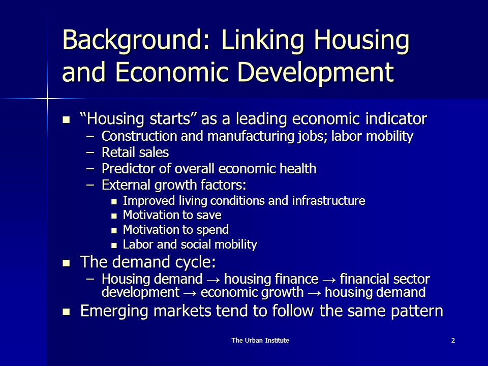 The Urban Institute2 Background: Linking Housing and Economic Development Housing starts as a leading economic indicator Housing starts as a leading economic indicator –Construction and manufacturing jobs; labor mobility –Retail sales –Predictor of overall economic health –External growth factors: Improved living conditions and infrastructure Improved living conditions and infrastructure Motivation to save Motivation to save Motivation to spend Motivation to spend Labor and social mobility Labor and social mobility The demand cycle: The demand cycle: –Housing demand housing finance financial sector development economic growth housing demand Emerging markets tend to follow the same pattern Emerging markets tend to follow the same pattern