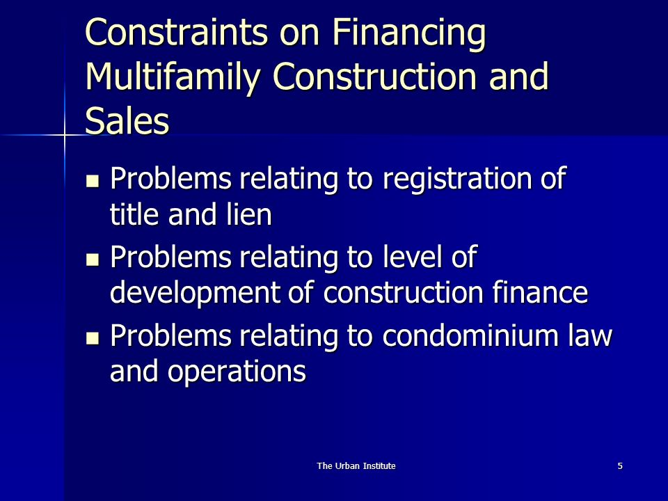 The Urban Institute5 Constraints on Financing Multifamily Construction and Sales Problems relating to registration of title and lien Problems relating to registration of title and lien Problems relating to level of development of construction finance Problems relating to level of development of construction finance Problems relating to condominium law and operations Problems relating to condominium law and operations
