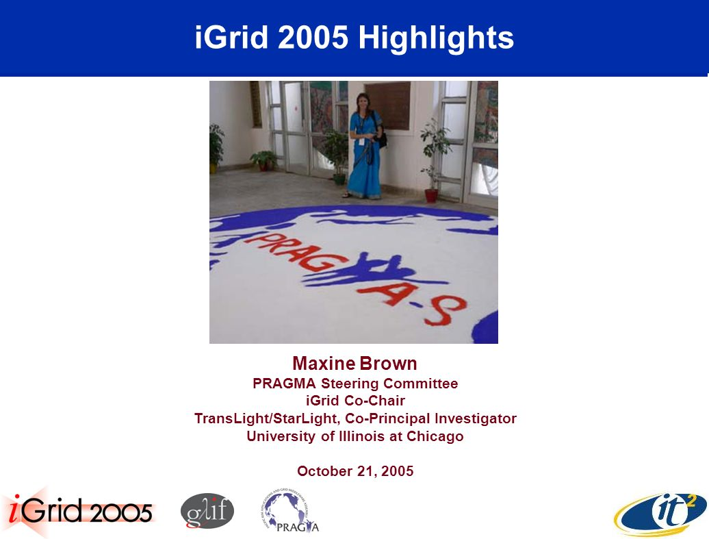 iGrid 2005 Highlights Maxine Brown PRAGMA Steering Committee iGrid Co-Chair TransLight/StarLight, Co-Principal Investigator University of Illinois at Chicago October 21, 2005