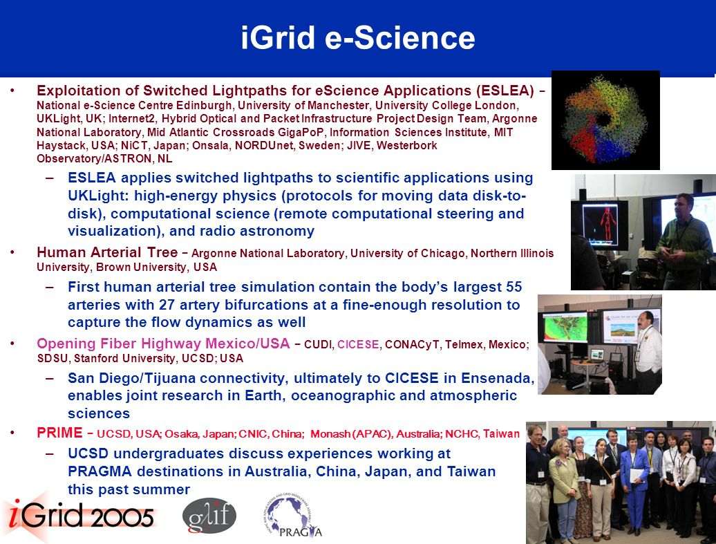 iGrid e-Science Exploitation of Switched Lightpaths for eScience Applications (ESLEA) National e-Science Centre Edinburgh, University of Manchester, University College London, UKLight, UK; Internet2, Hybrid Optical and Packet Infrastructure Project Design Team, Argonne National Laboratory, Mid Atlantic Crossroads GigaPoP, Information Sciences Institute, MIT Haystack, USA; NiCT, Japan; Onsala, NORDUnet, Sweden; JIVE, Westerbork Observatory/ASTRON, NL –ESLEA applies switched lightpaths to scientific applications using UKLight: high-energy physics (protocols for moving data disk-to- disk), computational science (remote computational steering and visualization), and radio astronomy Human Arterial Tree Argonne National Laboratory, University of Chicago, Northern Illinois University, Brown University, USA –First human arterial tree simulation contain the bodys largest 55 arteries with 27 artery bifurcations at a fine-enough resolution to capture the flow dynamics as well Opening Fiber Highway Mexico/USA CUDI, CICESE, CONACyT, Telmex, Mexico; SDSU, Stanford University, UCSD; USA –San Diego/Tijuana connectivity, ultimately to CICESE in Ensenada, enables joint research in Earth, oceanographic and atmospheric sciences PRIME UCSD, USA; Osaka, Japan; CNIC, China; Monash (APAC), Australia; NCHC, Taiwan –UCSD undergraduates discuss experiences working at PRAGMA destinations in Australia, China, Japan, and Taiwan this past summer
