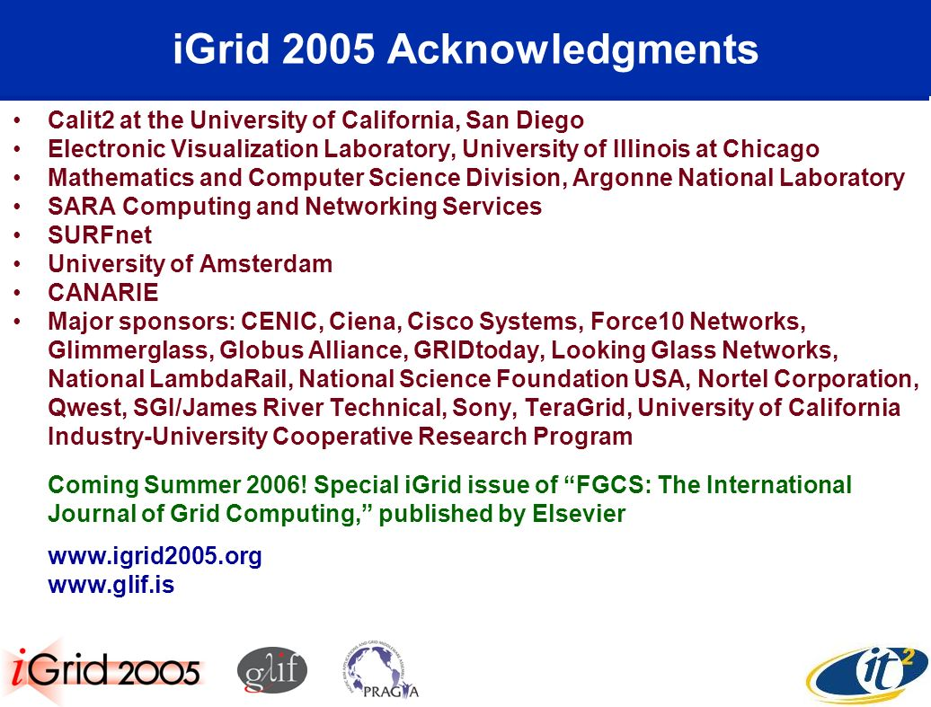 iGrid 2005 Acknowledgments Calit2 at the University of California, San Diego Electronic Visualization Laboratory, University of Illinois at Chicago Mathematics and Computer Science Division, Argonne National Laboratory SARA Computing and Networking Services SURFnet University of Amsterdam CANARIE Major sponsors: CENIC, Ciena, Cisco Systems, Force10 Networks, Glimmerglass, Globus Alliance, GRIDtoday, Looking Glass Networks, National LambdaRail, National Science Foundation USA, Nortel Corporation, Qwest, SGI/James River Technical, Sony, TeraGrid, University of California Industry-University Cooperative Research Program Coming Summer 2006.