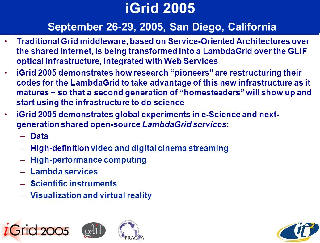 iGrid 2005 September 26-29, 2005, San Diego, California Traditional Grid middleware, based on Service-Oriented Architectures over the shared Internet, is being transformed into a LambdaGrid over the GLIF optical infrastructure, integrated with Web Services iGrid 2005 demonstrates how research pioneers are restructuring their codes for the LambdaGrid to take advantage of this new infrastructure as it matures so that a second generation of homesteaders will show up and start using the infrastructure to do science iGrid 2005 demonstrates global experiments in e-Science and next- generation shared open-source LambdaGrid services: –Data –High-definition video and digital cinema streaming –High-performance computing –Lambda services –Scientific instruments –Visualization and virtual reality