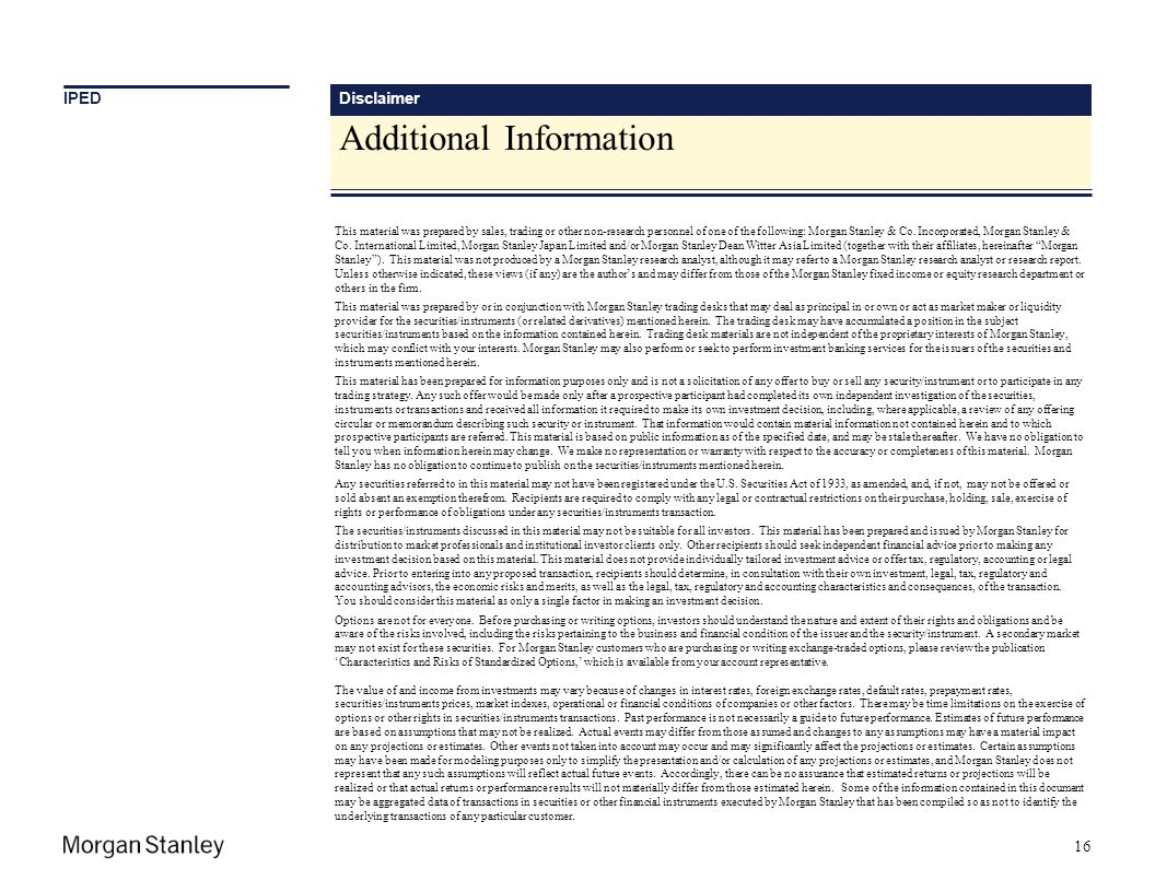 Disclaimer 16 This material was prepared by sales, trading or other non-research personnel of one of the following: Morgan Stanley & Co. Incorporated,