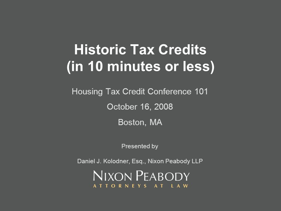 Historic Tax Credits (in 10 minutes or less) Housing Tax Credit Conference 101 October 16, 2008 Boston, MA Presented by Daniel J. Kolodner, Esq., Nixo
