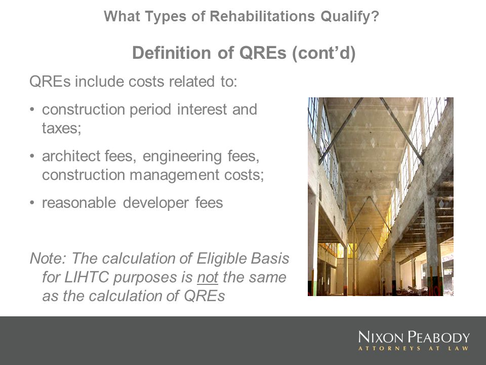 What Types of Rehabilitations Qualify? Definition of QREs (contd) QREs include costs related to: construction period interest and taxes; architect fee