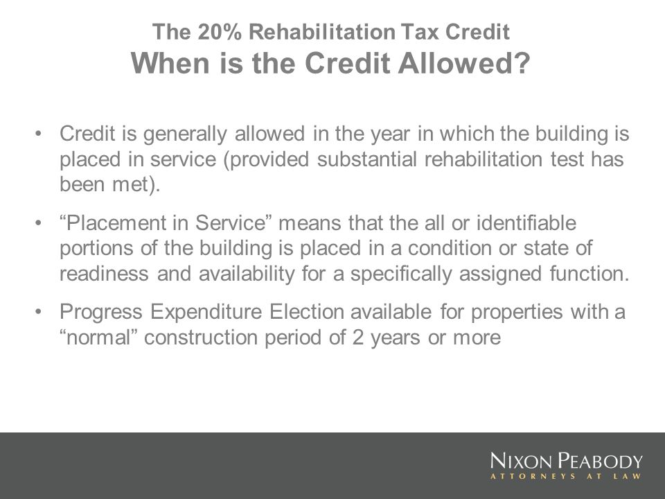 The 20% Rehabilitation Tax Credit When is the Credit Allowed? Credit is generally allowed in the year in which the building is placed in service (prov
