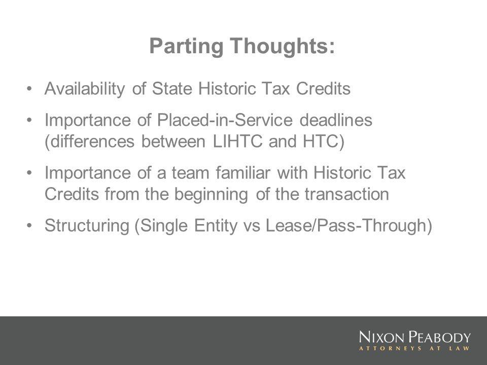 Parting Thoughts: Availability of State Historic Tax Credits Importance of Placed-in-Service deadlines (differences between LIHTC and HTC) Importance