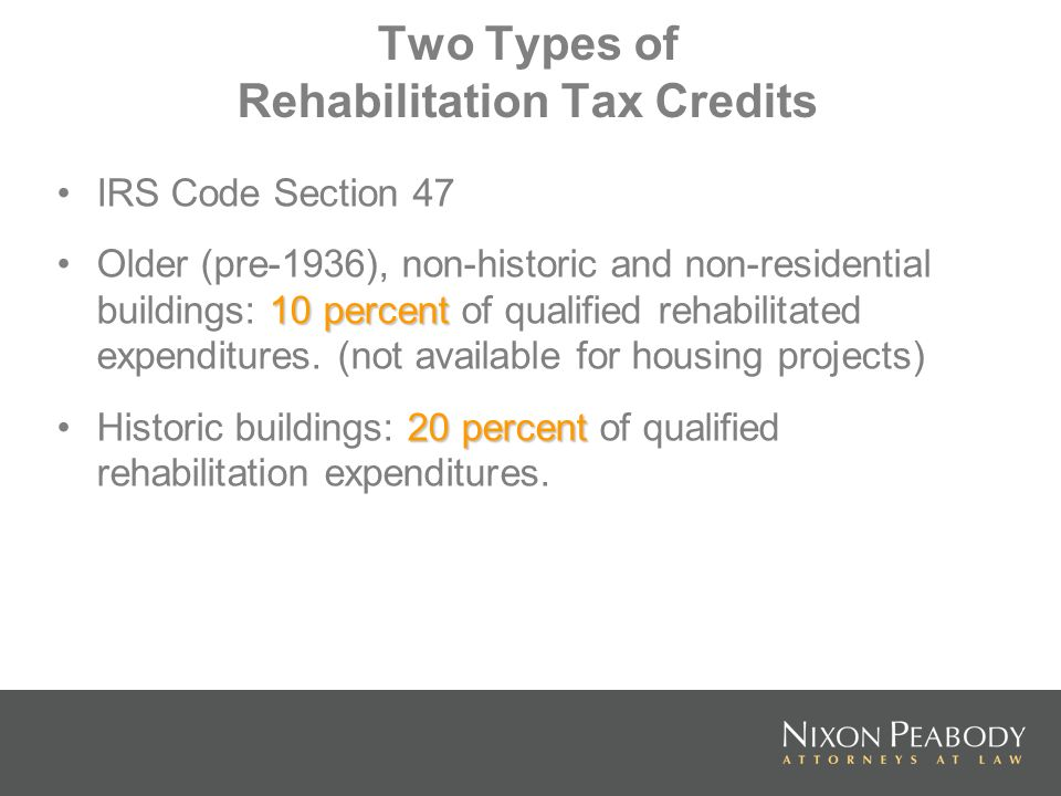 Two Types of Rehabilitation Tax Credits IRS Code Section 47 10 percentOlder (pre-1936), non-historic and non-residential buildings: 10 percent of qual