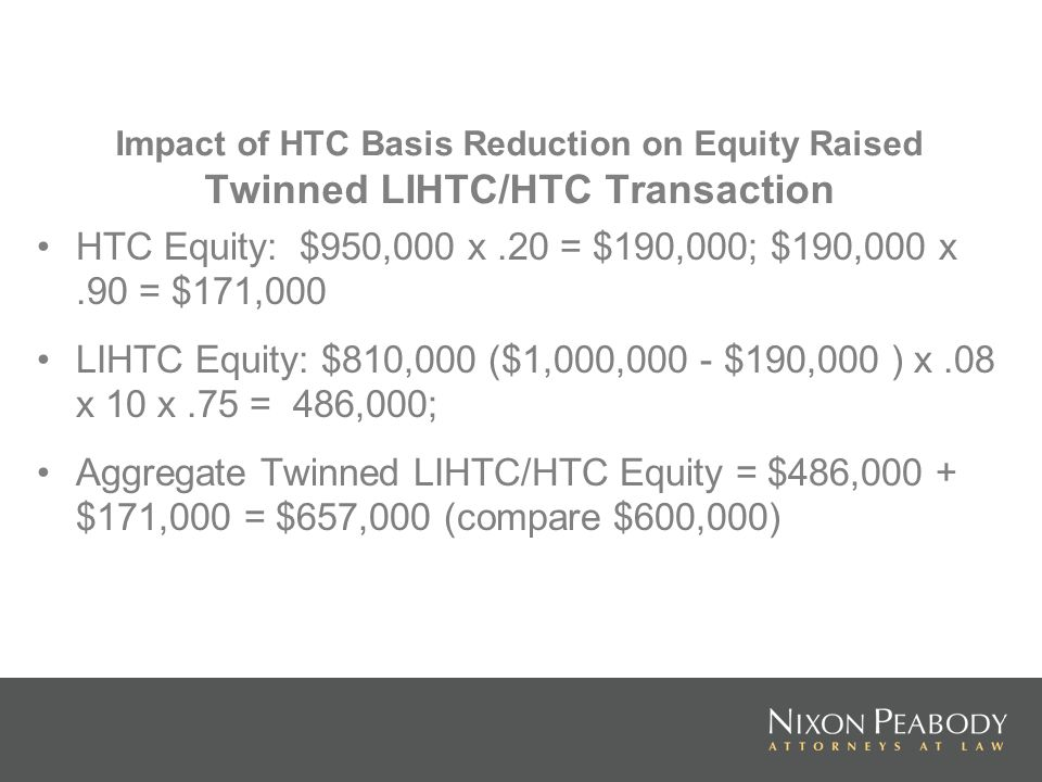 Impact of HTC Basis Reduction on Equity Raised Twinned LIHTC/HTC Transaction HTC Equity: $950,000 x.20 = $190,000; $190,000 x.90 = $171,000 LIHTC Equi