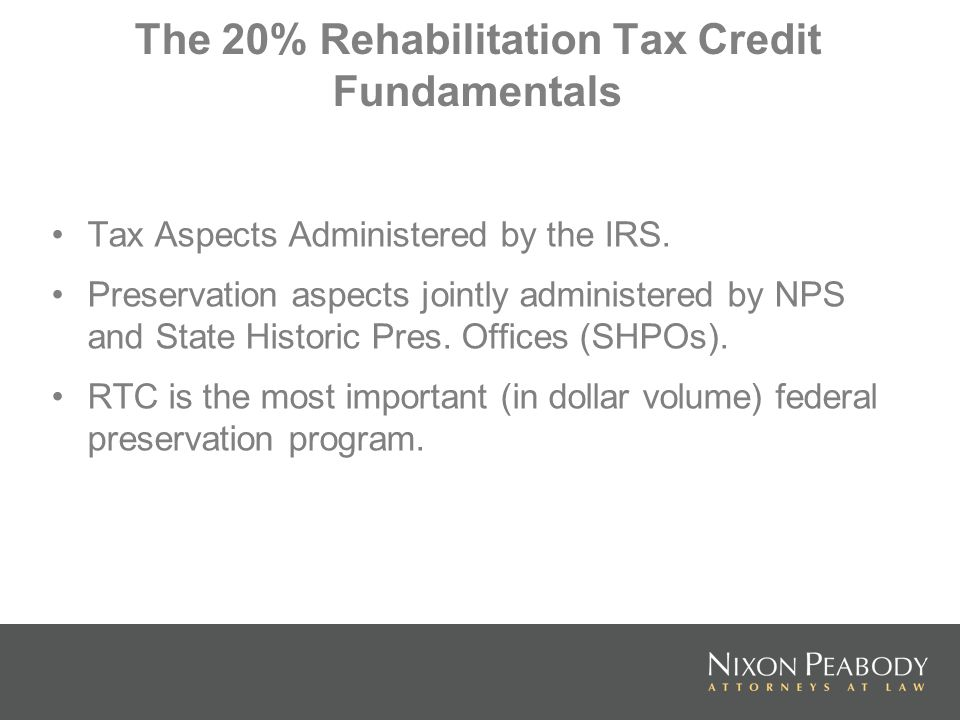 The 20% Rehabilitation Tax Credit Fundamentals Tax Aspects Administered by the IRS. Preservation aspects jointly administered by NPS and State Histori