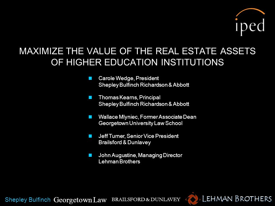 MAXIMIZE THE VALUE OF THE REAL ESTATE ASSETS OF HIGHER EDUCATION INSTITUTIONS BRAILSFORD & DUNLAVEY Carole Wedge, President Shepley Bulfinch Richardso