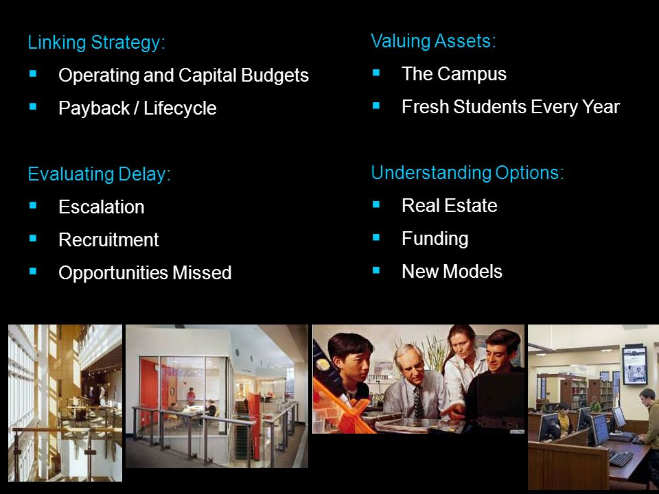 Valuing Assets: The Campus Fresh Students Every Year Understanding Options: Real Estate Funding New Models Linking Strategy: Operating and Capital Budgets Payback / Lifecycle Evaluating Delay: Escalation Recruitment Opportunities Missed