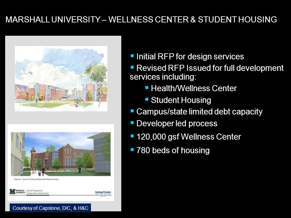 Initial RFP for design services Revised RFP Issued for full development services including: Health/Wellness Center Student Housing Campus/state limited debt capacity Developer led process 120,000 gsf Wellness Center 780 beds of housing Courtesy of Capstone, D/C, & H&C MARSHALL UNIVERSITY – WELLNESS CENTER & STUDENT HOUSING
