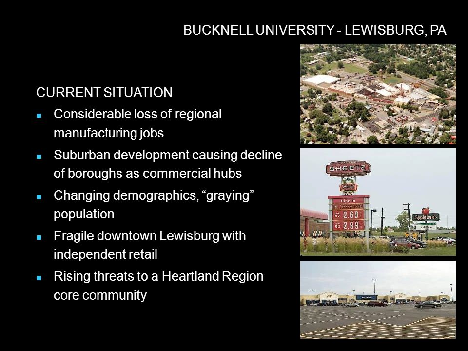 BUCKNELL UNIVERSITY - LEWISBURG, PA CURRENT SITUATION Considerable loss of regional manufacturing jobs Suburban development causing decline of boroughs as commercial hubs Changing demographics, graying population Fragile downtown Lewisburg with independent retail Rising threats to a Heartland Region core community