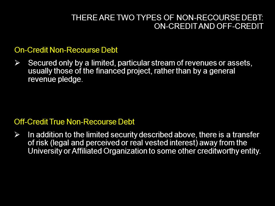 THERE ARE TWO TYPES OF NON-RECOURSE DEBT: ON-CREDIT AND OFF-CREDIT On-Credit Non-Recourse Debt Secured only by a limited, particular stream of revenue