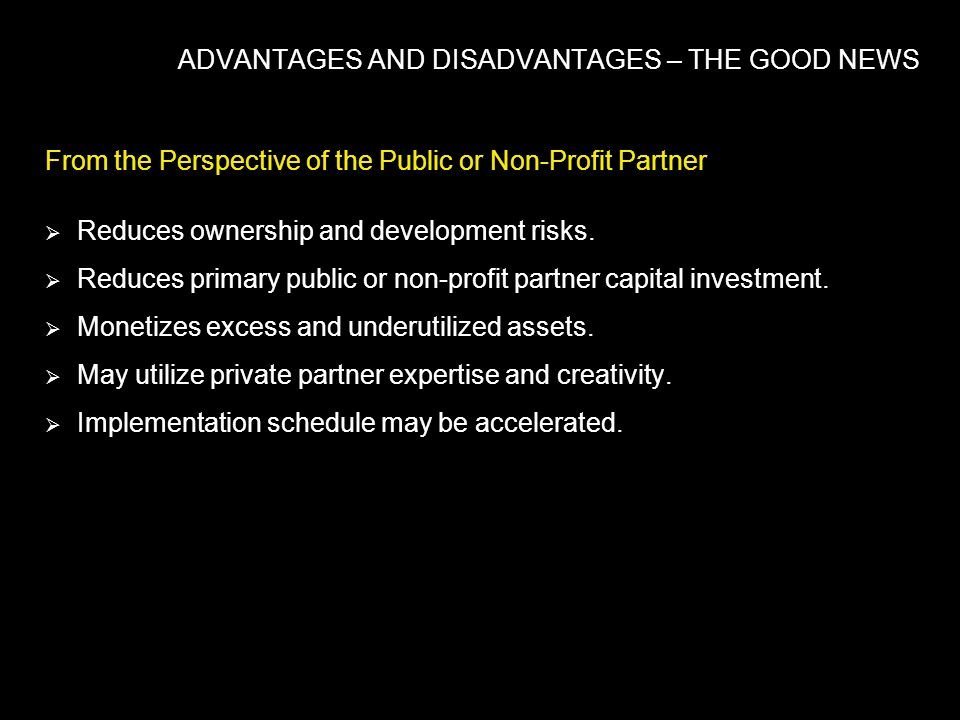 ADVANTAGES AND DISADVANTAGES – THE GOOD NEWS From the Perspective of the Public or Non-Profit Partner Reduces ownership and development risks. Reduces