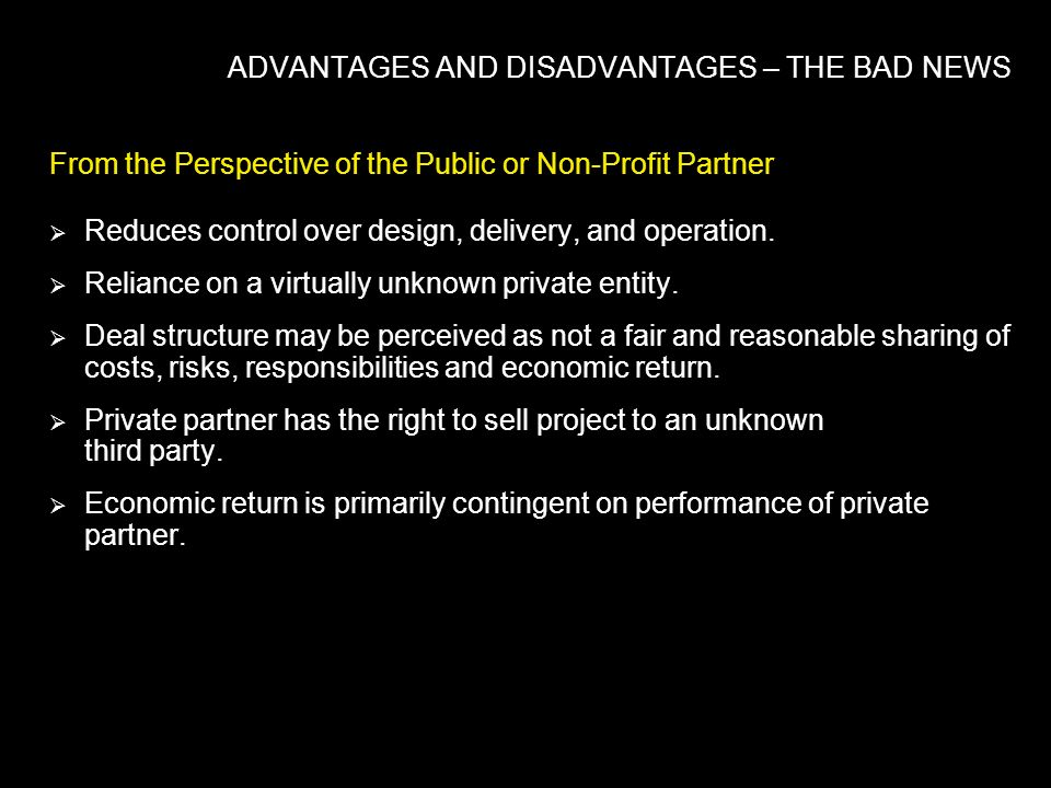 ADVANTAGES AND DISADVANTAGES – THE BAD NEWS From the Perspective of the Public or Non-Profit Partner Reduces control over design, delivery, and operation.