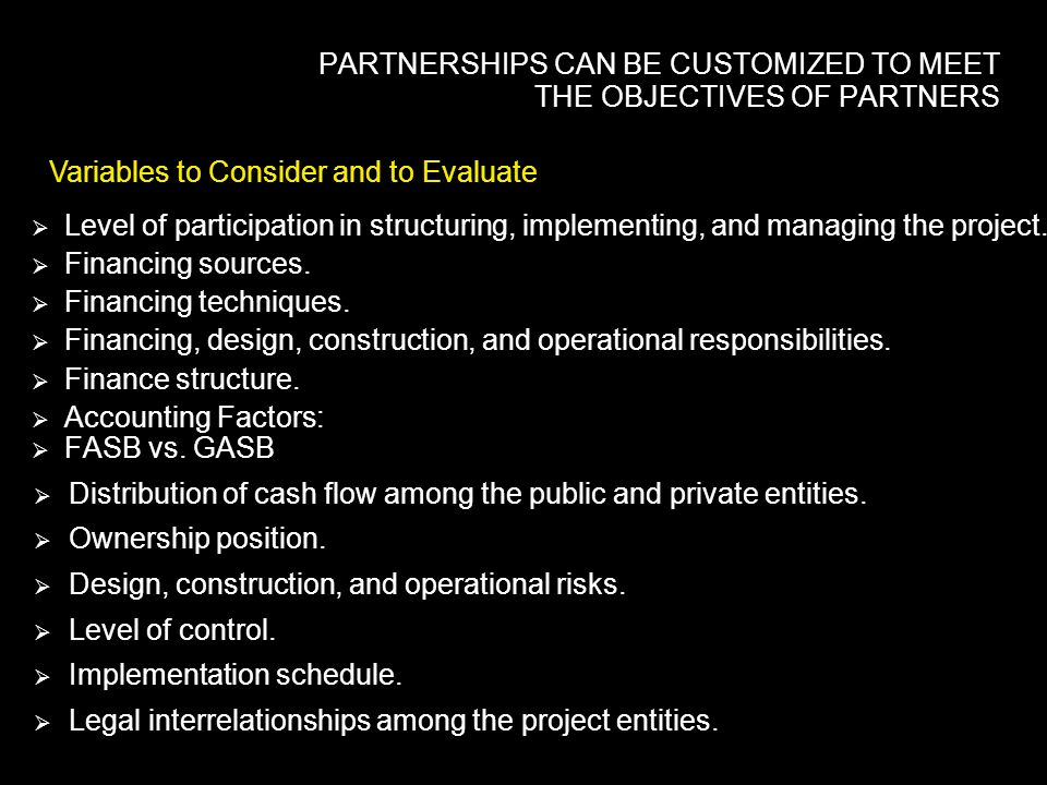 PARTNERSHIPS CAN BE CUSTOMIZED TO MEET THE OBJECTIVES OF PARTNERS Variables to Consider and to Evaluate Level of participation in structuring, implementing, and managing the project.