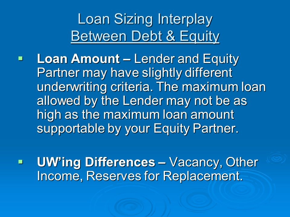 Loan Sizing Interplay Between Debt & Equity Loan Amount – Lender and Equity Partner may have slightly different underwriting criteria.