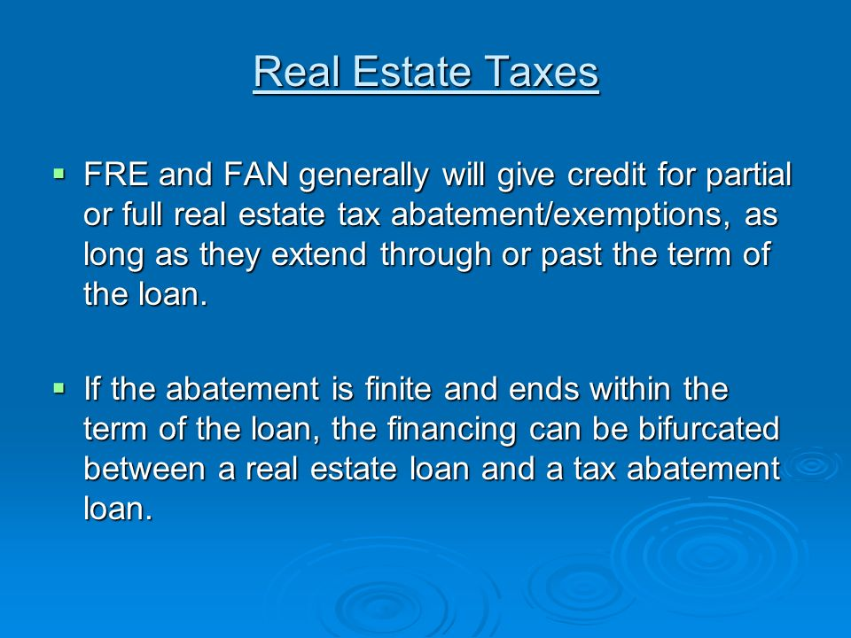 Real Estate Taxes FRE and FAN generally will give credit for partial or full real estate tax abatement/exemptions, as long as they extend through or past the term of the loan.