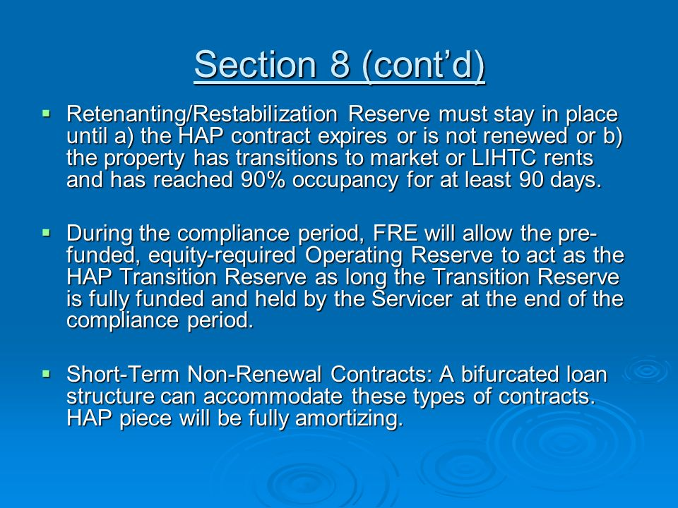 Section 8 (contd) Retenanting/Restabilization Reserve must stay in place until a) the HAP contract expires or is not renewed or b) the property has transitions to market or LIHTC rents and has reached 90% occupancy for at least 90 days.