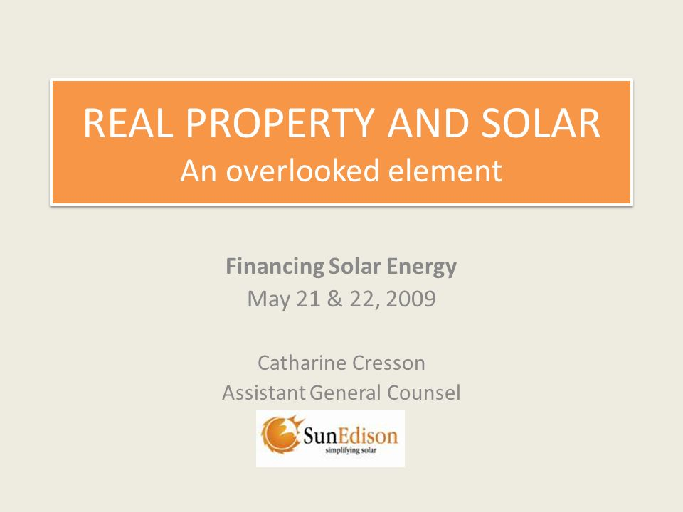 REAL PROPERTY AND SOLAR An overlooked element Financing Solar Energy May 21 & 22, 2009 Catharine Cresson Assistant General Counsel