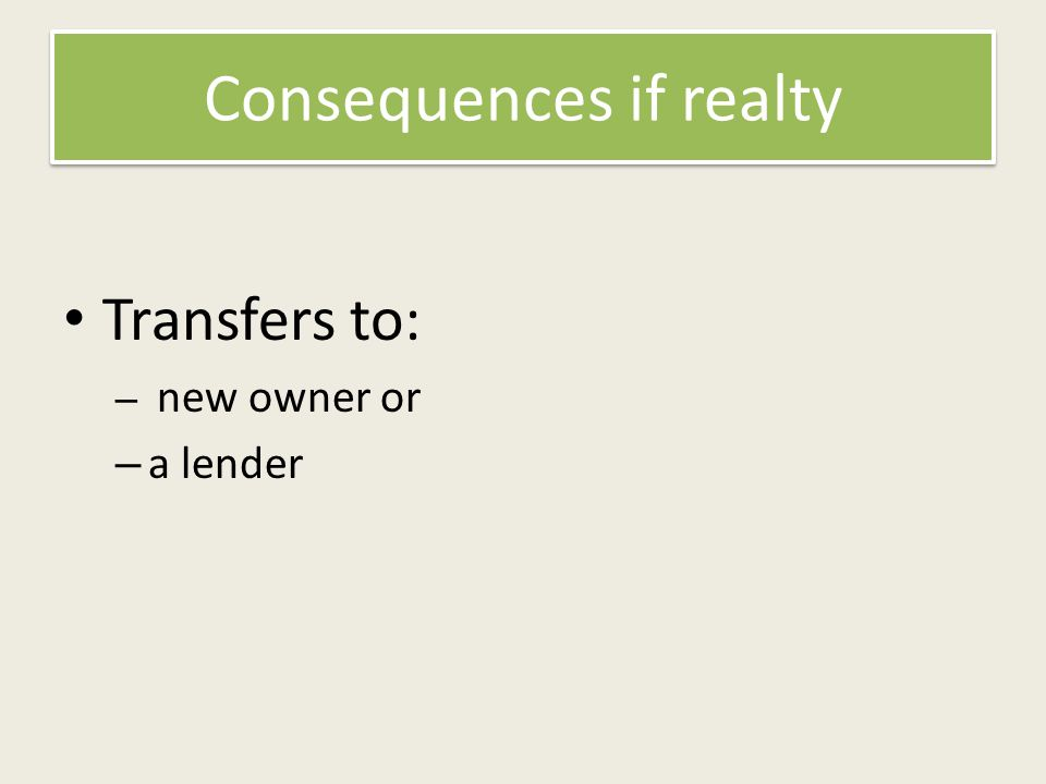 Consequences if realty Transfers to: – new owner or – a lender