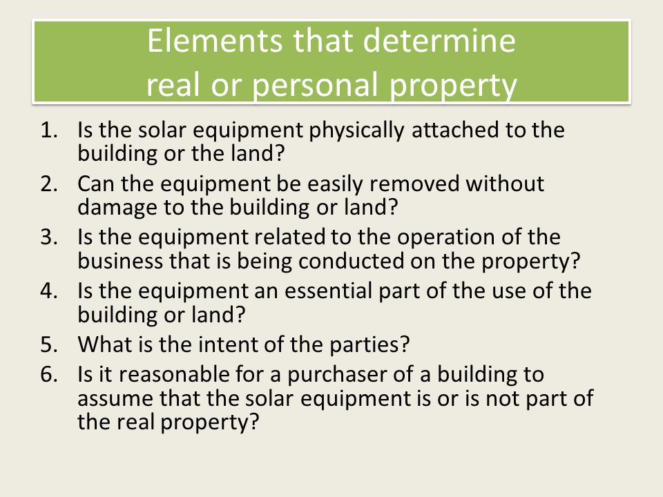 Elements that determine real or personal property 1.Is the solar equipment physically attached to the building or the land.