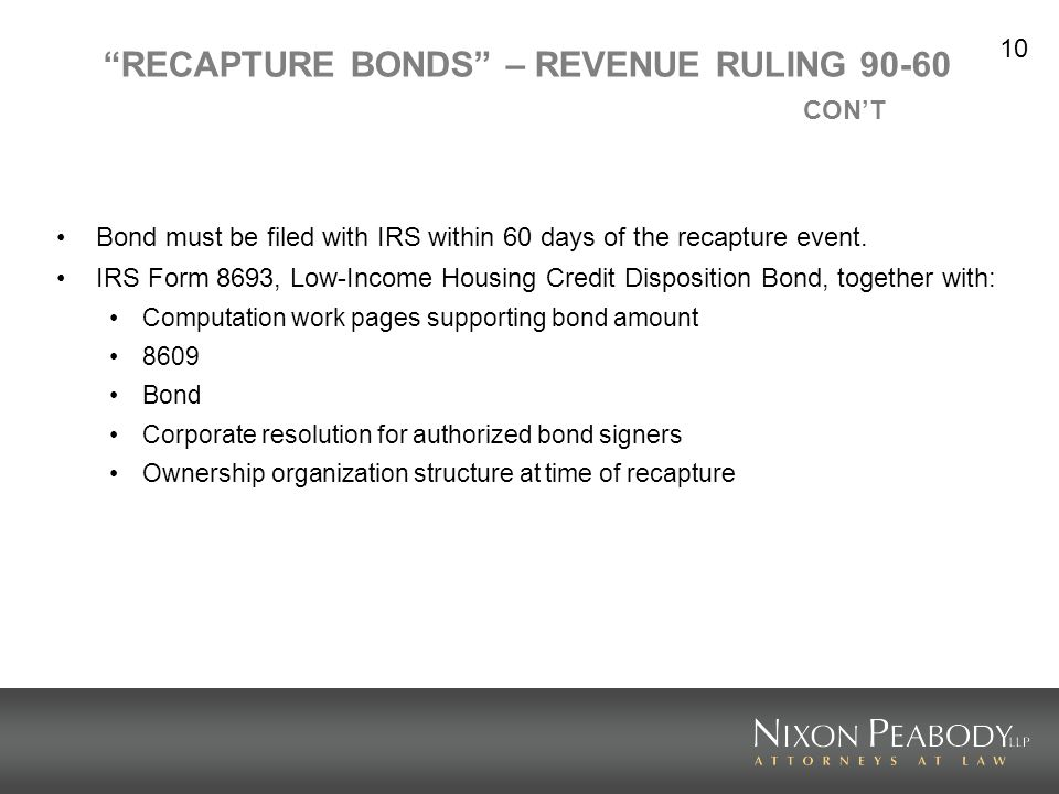 10 RECAPTURE BONDS – REVENUE RULING 90-60 CONT Bond must be filed with IRS within 60 days of the recapture event. IRS Form 8693, Low-Income Housing Cr