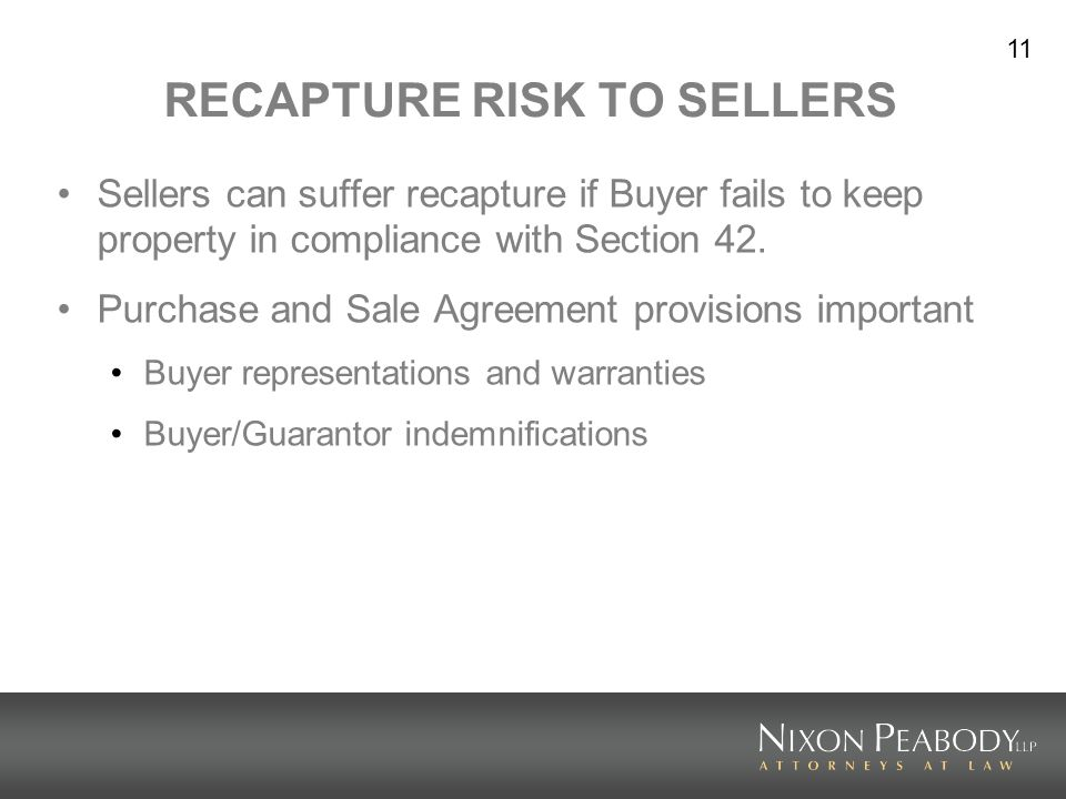 11 RECAPTURE RISK TO SELLERS Sellers can suffer recapture if Buyer fails to keep property in compliance with Section 42. Purchase and Sale Agreement p