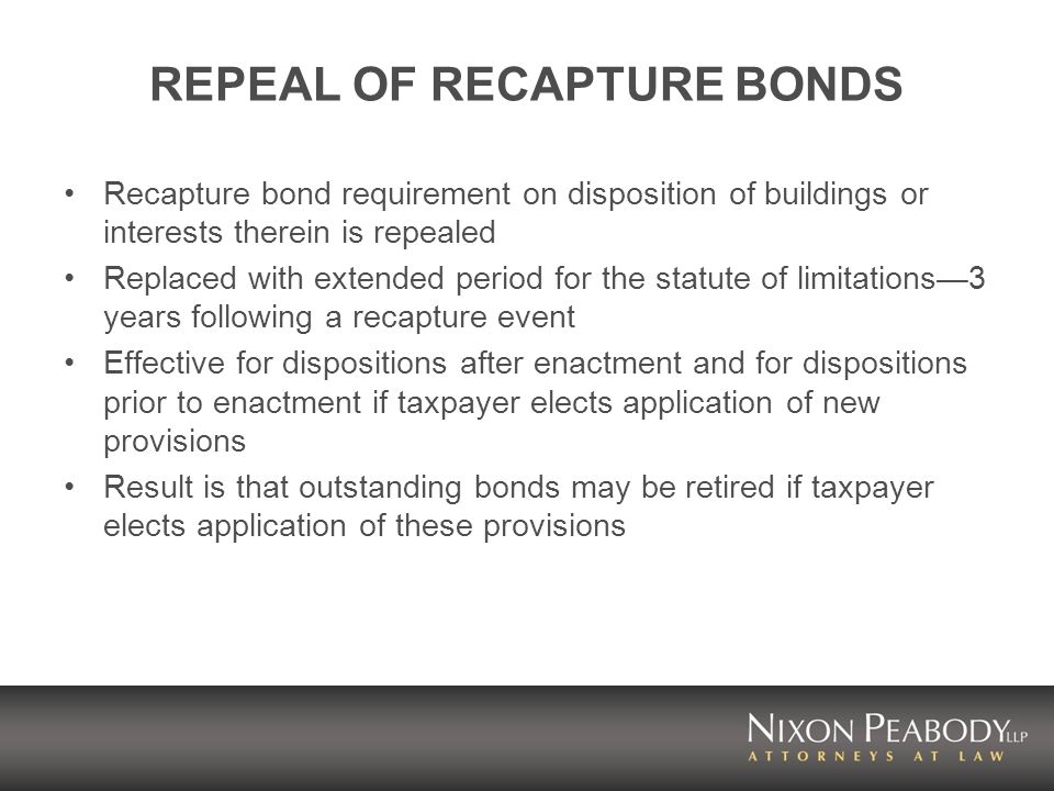 REPEAL OF RECAPTURE BONDS Recapture bond requirement on disposition of buildings or interests therein is repealed Replaced with extended period for the statute of limitations3 years following a recapture event Effective for dispositions after enactment and for dispositions prior to enactment if taxpayer elects application of new provisions Result is that outstanding bonds may be retired if taxpayer elects application of these provisions
