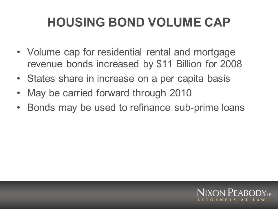 HOUSING BOND VOLUME CAP Volume cap for residential rental and mortgage revenue bonds increased by $11 Billion for 2008 States share in increase on a per capita basis May be carried forward through 2010 Bonds may be used to refinance sub-prime loans
