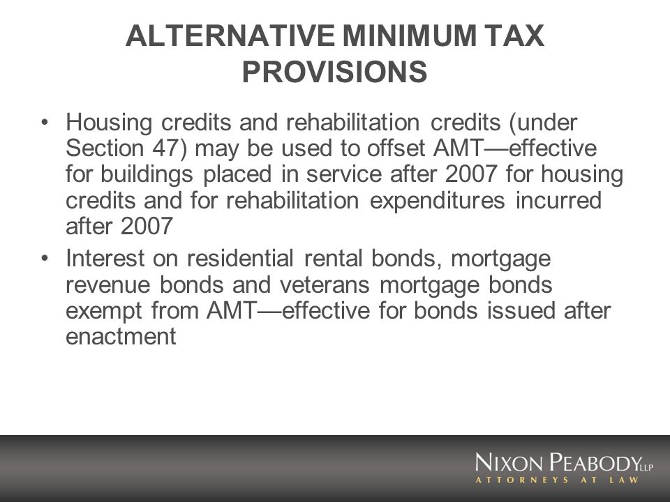 ALTERNATIVE MINIMUM TAX PROVISIONS Housing credits and rehabilitation credits (under Section 47) may be used to offset AMTeffective for buildings placed in service after 2007 for housing credits and for rehabilitation expenditures incurred after 2007 Interest on residential rental bonds, mortgage revenue bonds and veterans mortgage bonds exempt from AMTeffective for bonds issued after enactment
