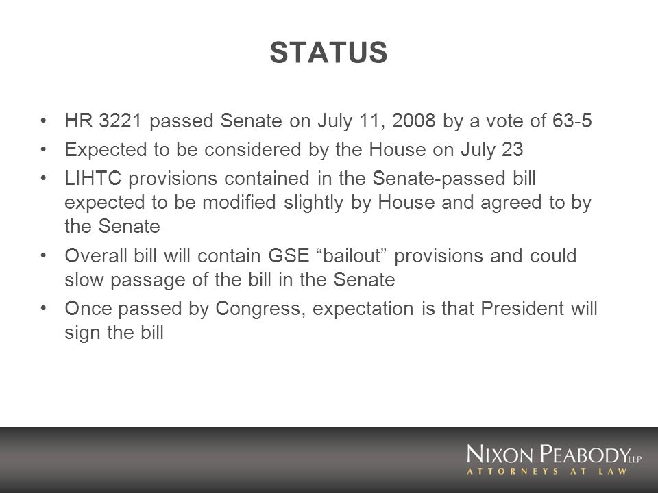 STATUS HR 3221 passed Senate on July 11, 2008 by a vote of 63-5 Expected to be considered by the House on July 23 LIHTC provisions contained in the Senate-passed bill expected to be modified slightly by House and agreed to by the Senate Overall bill will contain GSE bailout provisions and could slow passage of the bill in the Senate Once passed by Congress, expectation is that President will sign the bill